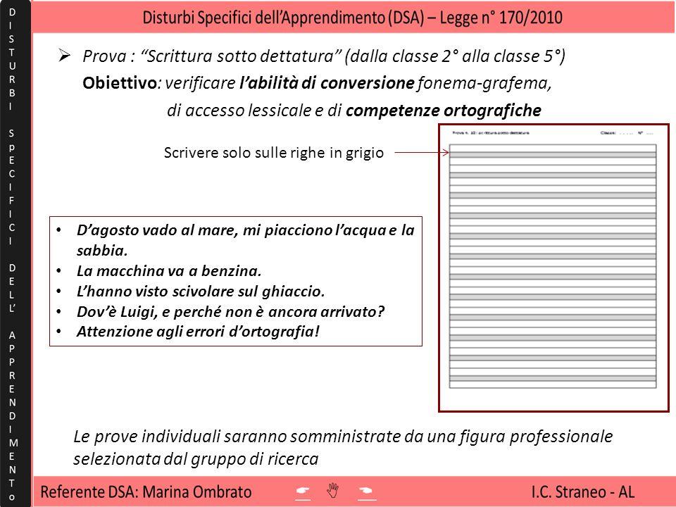 Prova : Scrittura sotto dettatura (dalla classe 2° alla classe 5°) Obiettivo: verificare labilità di conversione fonema-grafema, di accesso lessicale