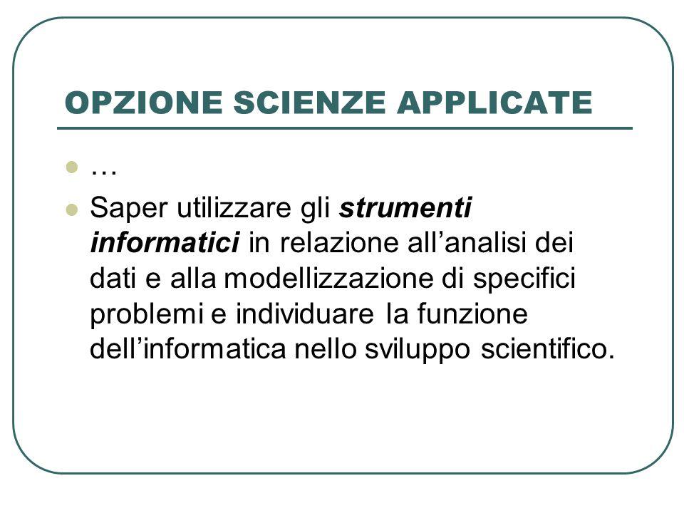OPZIONE SCIENZE APPLICATE … Saper utilizzare gli strumenti informatici in relazione allanalisi dei dati e alla modellizzazione di specifici problemi e