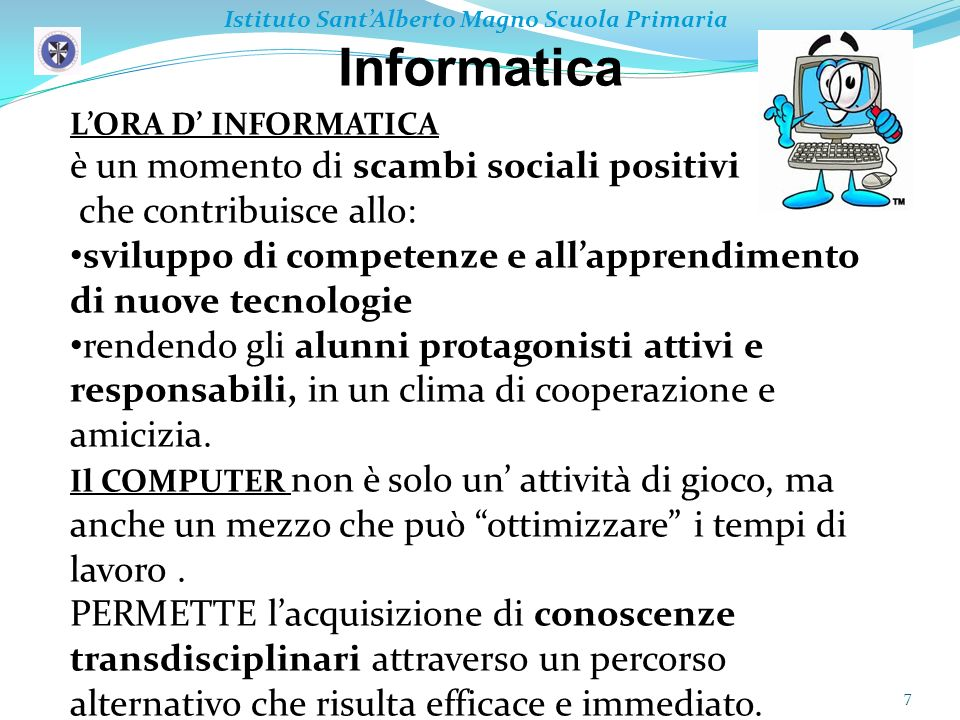 Informatica 7 Istituto SantAlberto Magno Scuola Primaria LORA D INFORMATICA è un momento di scambi sociali positivi che contribuisce allo: sviluppo di