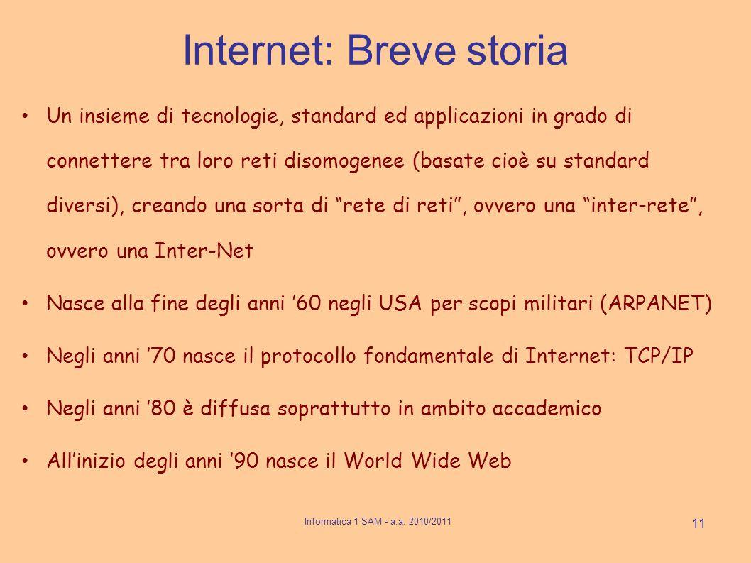 Internet: Breve storia Un insieme di tecnologie, standard ed applicazioni in grado di connettere tra loro reti disomogenee (basate cioè su standard diversi), creando una sorta di rete di reti, ovvero una inter-rete, ovvero una Inter-Net Nasce alla fine degli anni 60 negli USA per scopi militari (ARPANET) Negli anni 70 nasce il protocollo fondamentale di Internet: TCP/IP Negli anni 80 è diffusa soprattutto in ambito accademico Allinizio degli anni 90 nasce il World Wide Web 11 Informatica 1 SAM - a.a.