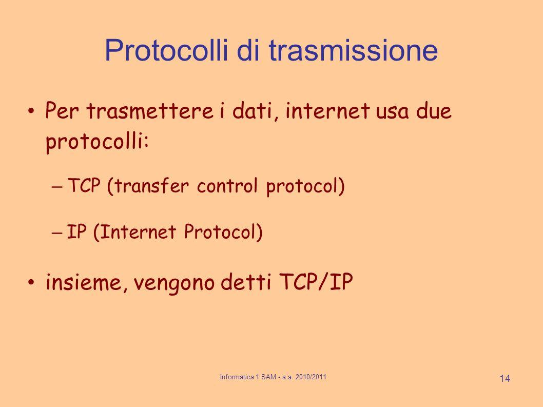 Protocolli di trasmissione Per trasmettere i dati, internet usa due protocolli: – TCP (transfer control protocol) – IP (Internet Protocol) insieme, vengono detti TCP/IP 14 Informatica 1 SAM - a.a.