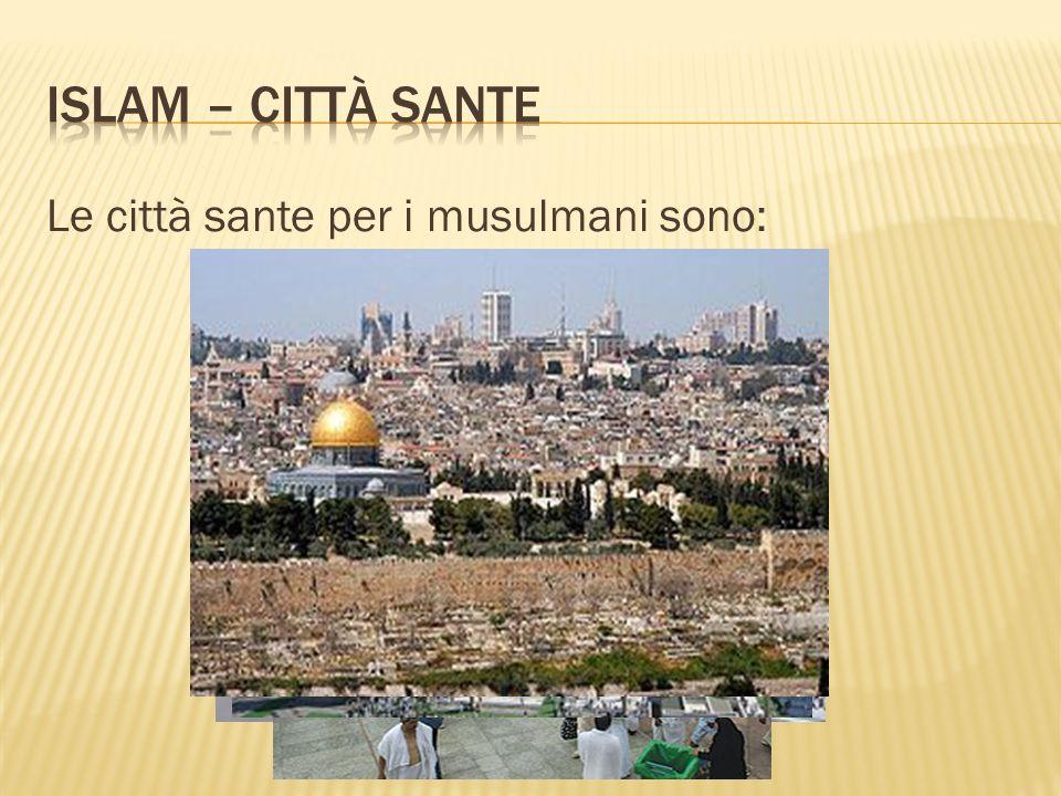 Le città sante per i musulmani sono: MECCA MEDINA GERUSALEMME
