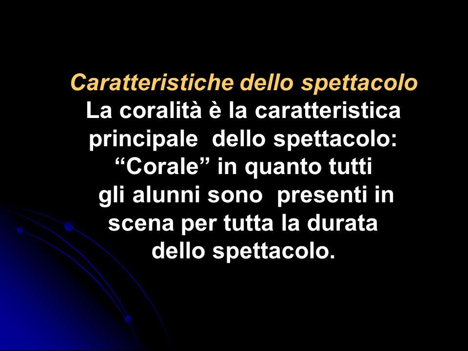 Caratteristiche dello spettacolo La coralità è la caratteristica principale dello spettacolo: Corale in quanto tutti gli alunni sono presenti in scena