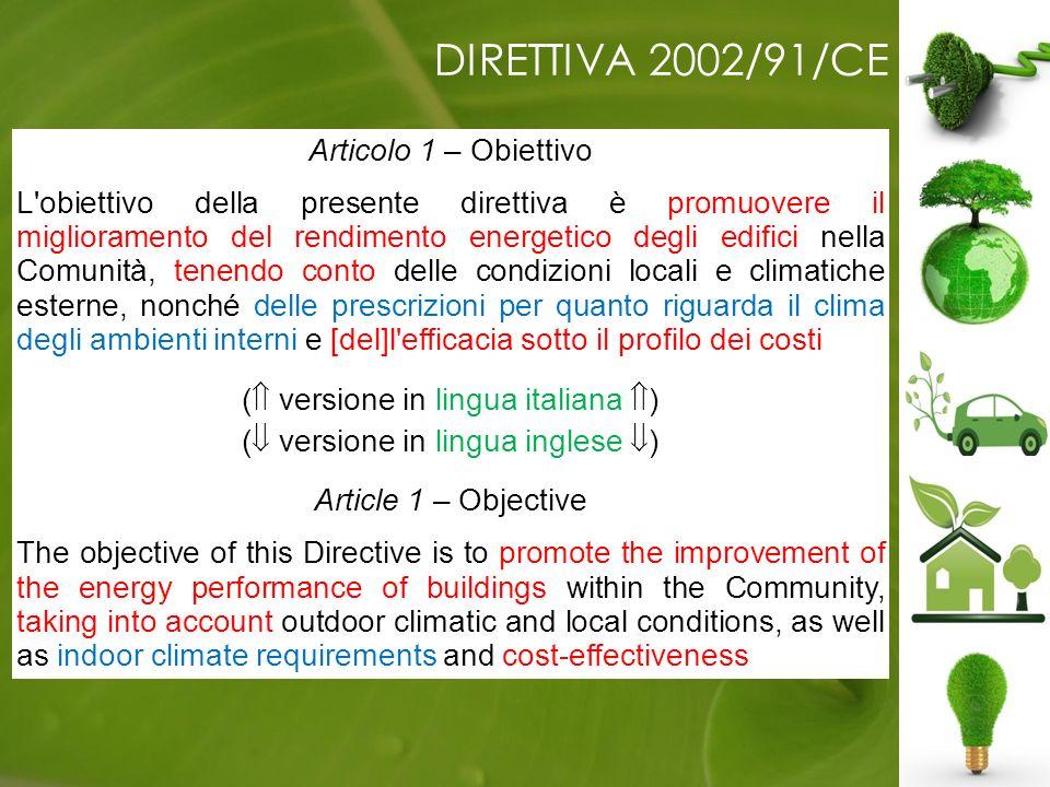 DIRETTIVA 2002/91/CE Articolo 1 – Obiettivo L obiettivo della presente direttiva è promuovere il miglioramento del rendimento energetico degli edifici nella Comunità, tenendo conto delle condizioni locali e climatiche esterne, nonché delle prescrizioni per quanto riguarda il clima degli ambienti interni e [del]l efficacia sotto il profilo dei costi.