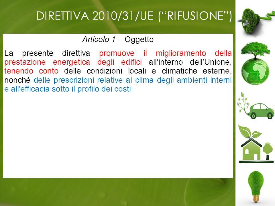 DIRETTIVA 2010/31/UE (RIFUSIONE) Articolo 1 – Oggetto La presente direttiva promuove il miglioramento della prestazione energetica degli edifici allinterno dellUnione, tenendo conto delle condizioni locali e climatiche esterne, nonché delle prescrizioni relative al clima degli ambienti interni e all efficacia sotto il profilo dei costi.
