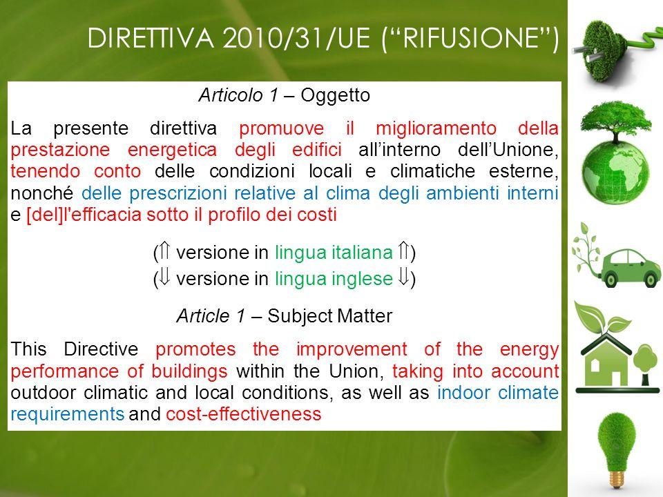 DIRETTIVA 2010/31/UE (RIFUSIONE) Articolo 1 – Oggetto La presente direttiva promuove il miglioramento della prestazione energetica degli edifici allinterno dellUnione, tenendo conto delle condizioni locali e climatiche esterne, nonché delle prescrizioni relative al clima degli ambienti interni e [del]l efficacia sotto il profilo dei costi.