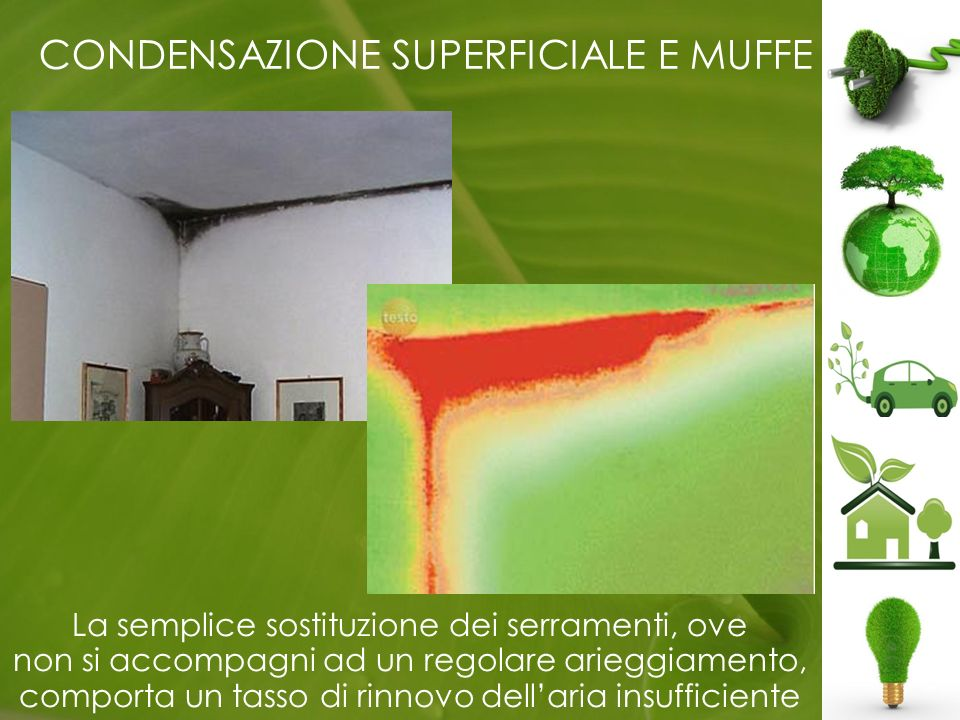 CONDENSAZIONE SUPERFICIALE E MUFFE La semplice sostituzione dei serramenti, ove non si accompagni ad un regolare arieggiamento, comporta un tasso di rinnovo dellaria insufficiente