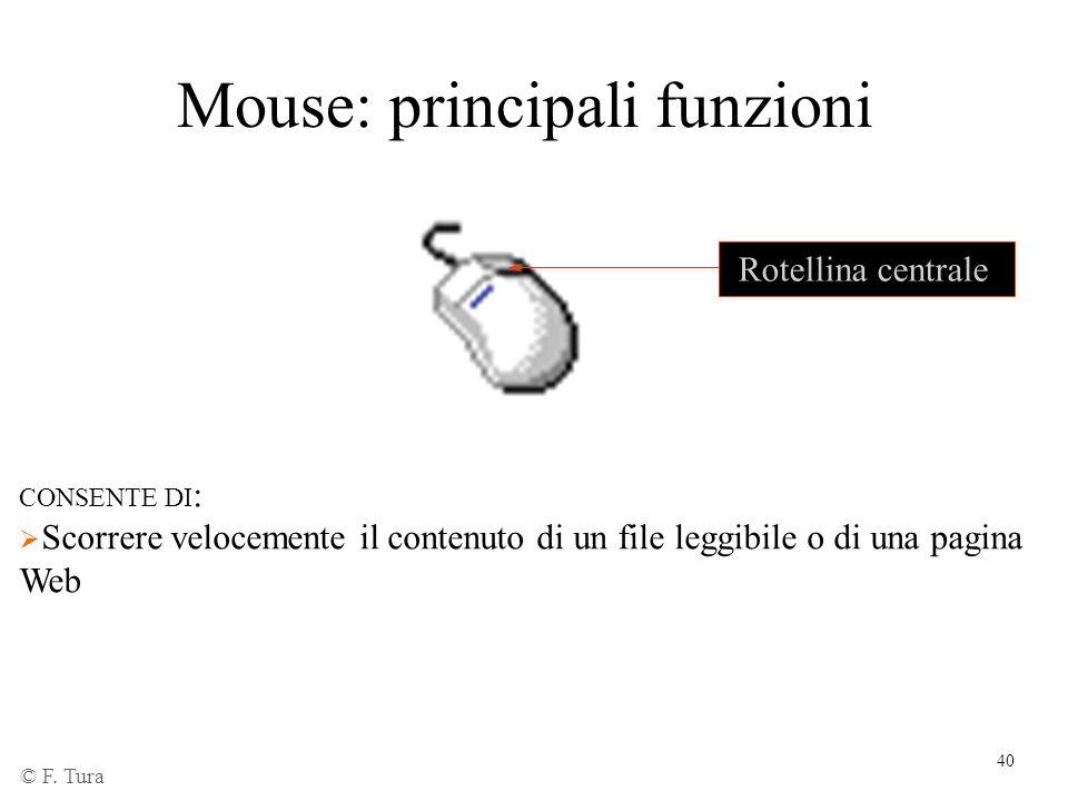 40 Mouse: principali funzioni Rotellina centrale CONSENTE DI : Scorrere velocemente il contenuto di un file leggibile o di una pagina Web © F. Tura