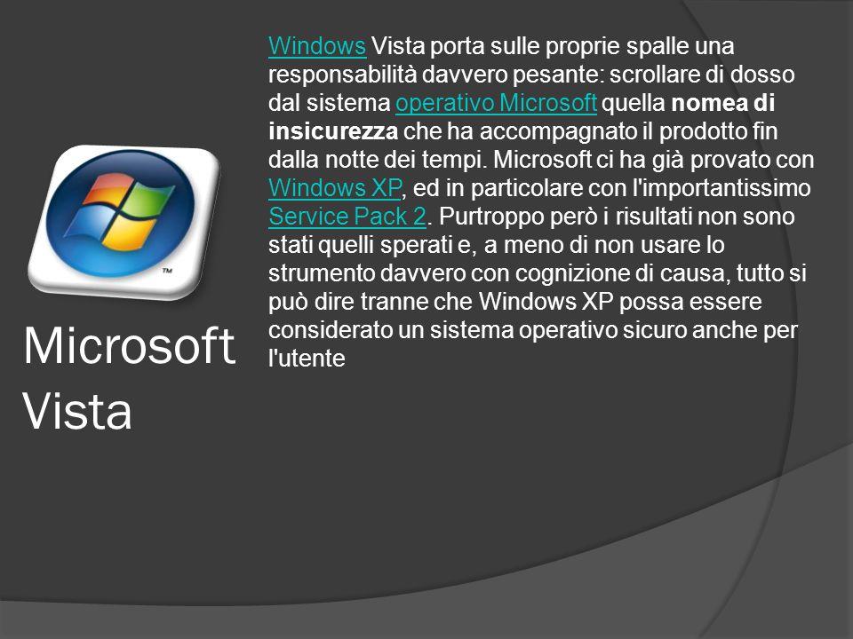 Microsoft Vista WindowsWindows Vista porta sulle proprie spalle una responsabilità davvero pesante: scrollare di dosso dal sistema operativo Microsoft quella nomea di insicurezza che ha accompagnato il prodotto fin dalla notte dei tempi.