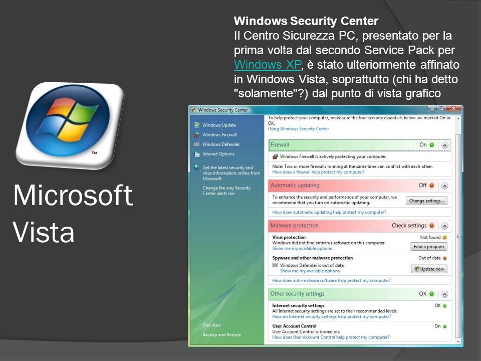 Microsoft Vista Windows Security Center Il Centro Sicurezza PC, presentato per la prima volta dal secondo Service Pack per Windows XP, è stato ulteriormente affinato in Windows Vista, soprattutto (chi ha detto solamente ) dal punto di vista grafico Windows XP