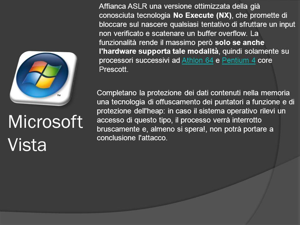 Microsoft Vista Affianca ASLR una versione ottimizzata della già conosciuta tecnologia No Execute (NX), che promette di bloccare sul nascere qualsiasi tentativo di sfruttare un input non verificato e scatenare un buffer overflow.