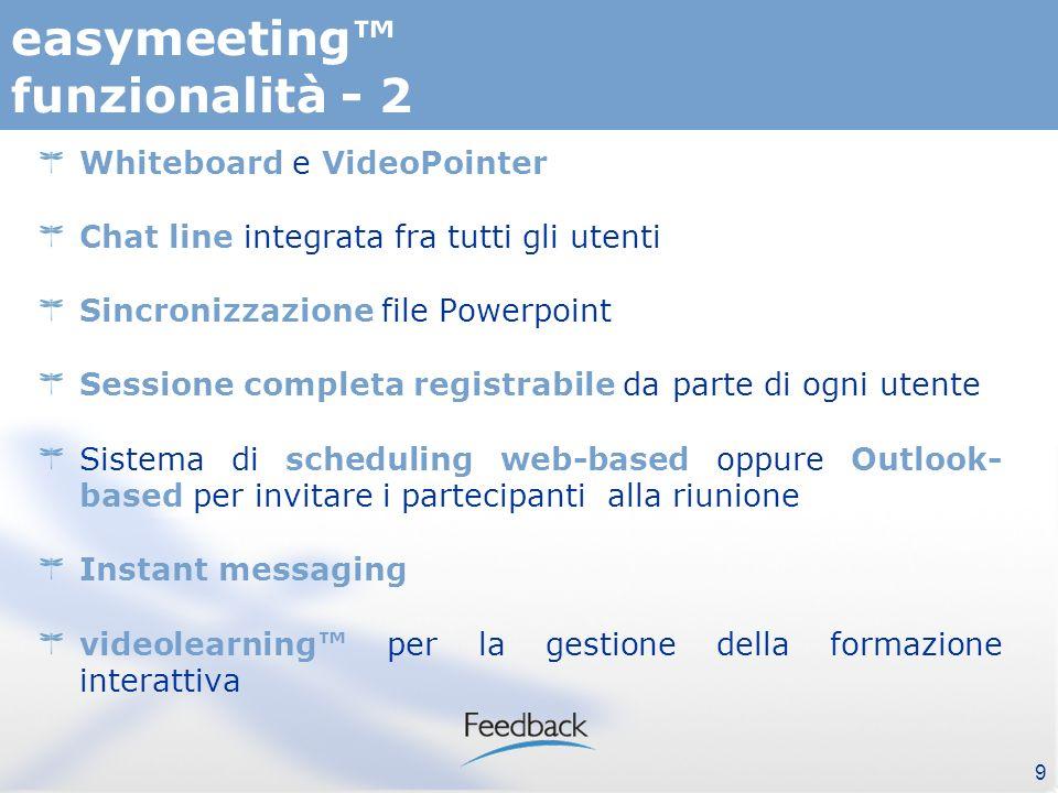 9 easymeeting funzionalità - 2 Whiteboard e VideoPointer Chat line integrata fra tutti gli utenti Sincronizzazione file Powerpoint Sessione completa registrabile da parte di ogni utente Sistema di scheduling web-based oppure Outlook- based per invitare i partecipanti alla riunione Instant messaging videolearning per la gestione della formazione interattiva