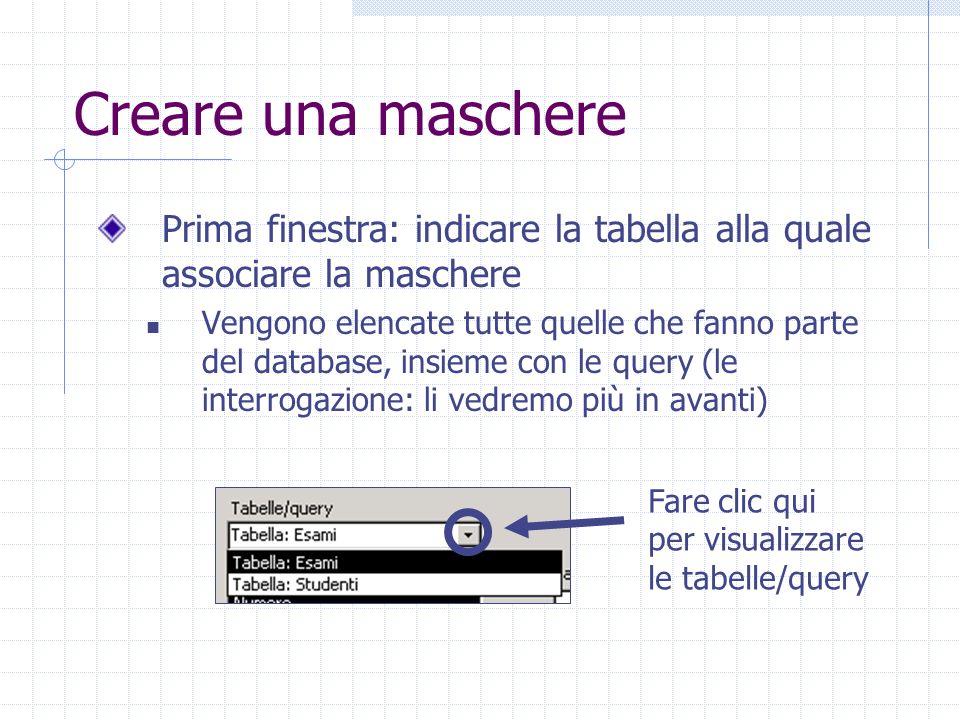 Creare una maschere Prima finestra: indicare la tabella alla quale associare la maschere Vengono elencate tutte quelle che fanno parte del database, i