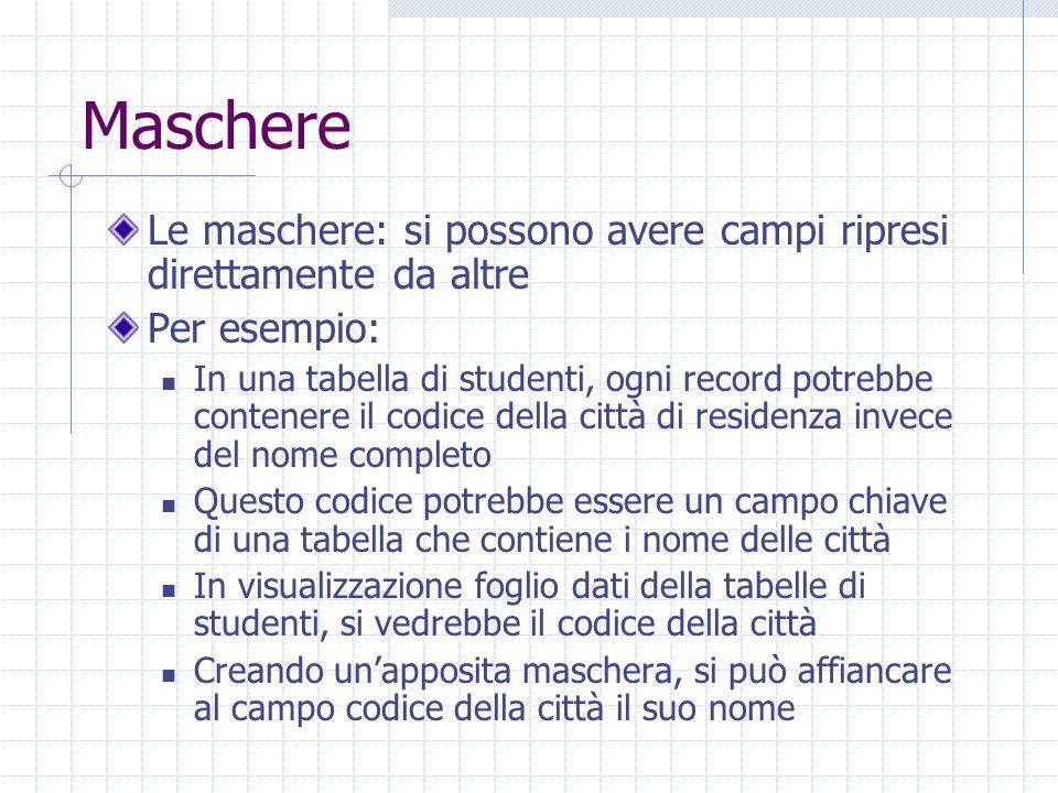 Maschere Le maschere: si possono avere campi ripresi direttamente da altre Per esempio: In una tabella di studenti, ogni record potrebbe contenere il