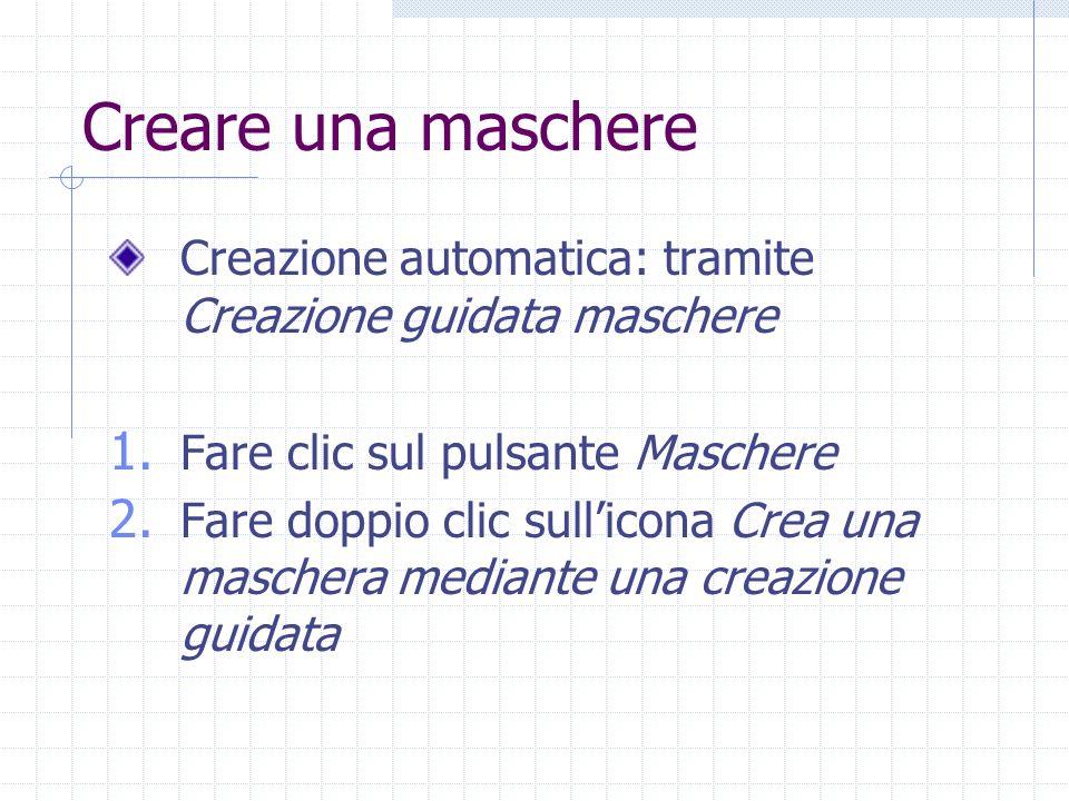 Creare una maschere Creazione automatica: tramite Creazione guidata maschere 1. Fare clic sul pulsante Maschere 2. Fare doppio clic sullicona Crea una