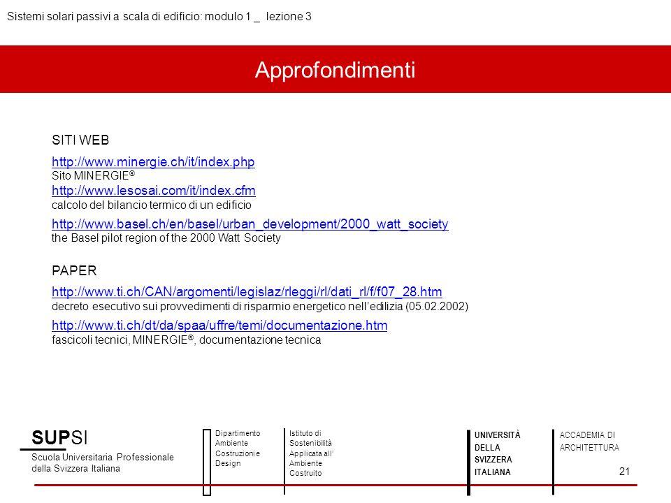 Approfondimenti Sistemi solari passivi a scala di edificio: modulo 1 _ lezione 3 SUPSI Scuola Universitaria Professionale della Svizzera Italiana Dipartimento Ambiente Costruzioni e Design Istituto di Sostenibilità Applicata all Ambiente Costruito 21 UNIVERSITÀ DELLA SVIZZERA ITALIANA ACCADEMIA DI ARCHITETTURA SITI WEB http://www.minergie.ch/it/index.php Sito MINERGIE ® http://www.lesosai.com/it/index.cfm calcolo del bilancio termico di un edificio http://www.basel.ch/en/basel/urban_development/2000_watt_society the Basel pilot region of the 2000 Watt Society PAPER http://www.ti.ch/CAN/argomenti/legislaz/rleggi/rl/dati_rl/f/f07_28.htm decreto esecutivo sui provvedimenti di risparmio energetico nelledilizia (05.02.2002) http://www.ti.ch/dt/da/spaa/uffre/temi/documentazione.htm fascicoli tecnici, MINERGIE ®, documentazione tecnica
