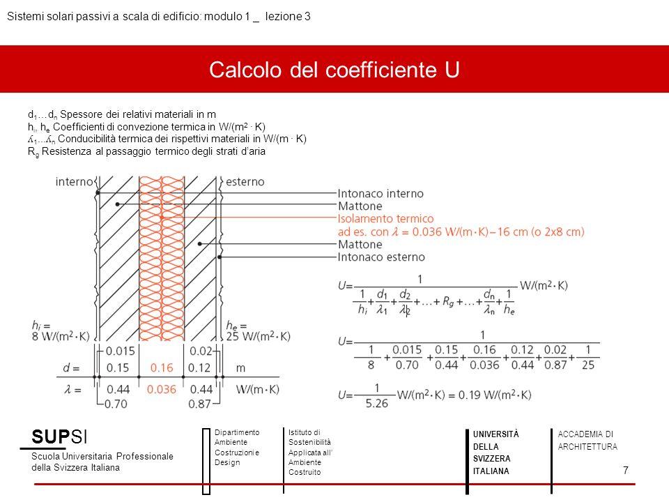 Calcolo del coefficiente U Sistemi solari passivi a scala di edificio: modulo 1 _ lezione 3 SUPSI Scuola Universitaria Professionale della Svizzera Italiana Dipartimento Ambiente Costruzioni e Design Istituto di Sostenibilità Applicata all Ambiente Costruito 7 UNIVERSITÀ DELLA SVIZZERA ITALIANA ACCADEMIA DI ARCHITETTURA d 1 …d n Spessore dei relativi materiali in m h i, h e Coefficienti di convezione termica in W/(m 2 · K) ʎ 1...