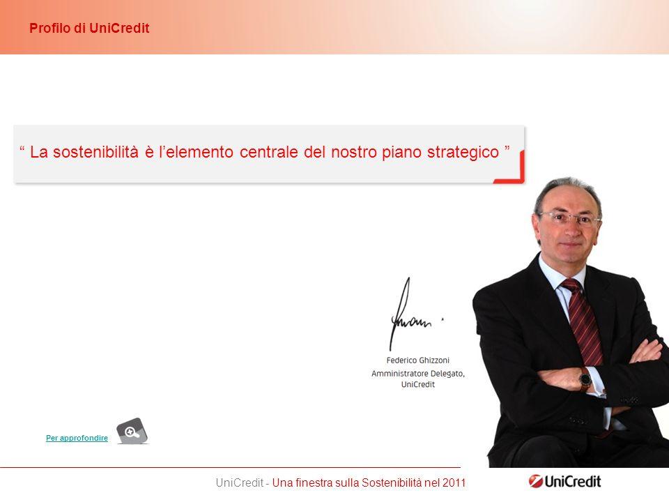 UniCredit - Una finestra sulla Sostenibilità nel 2011 Per approfondire Profilo di UniCredit La sostenibilità è lelemento centrale del nostro piano strategico