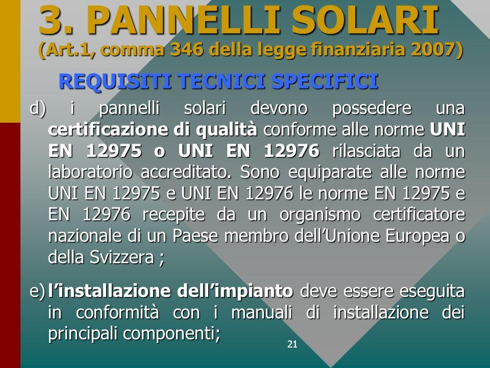 21 REQUISITI TECNICI SPECIFICI d) i pannelli solari devono possedere una certificazione di qualità conforme alle norme UNI EN 12975 o UNI EN 12976 ril