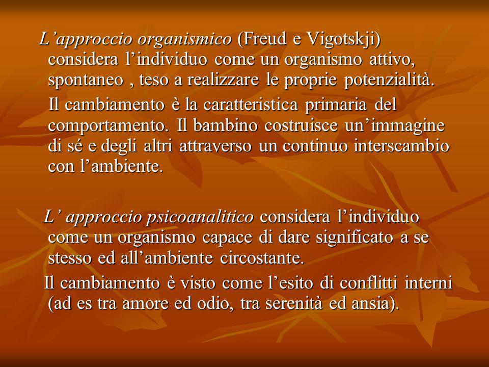 Lapproccio organismico (Freud e Vigotskji) considera lindividuo come un organismo attivo, spontaneo, teso a realizzare le proprie potenzialità. Lappro