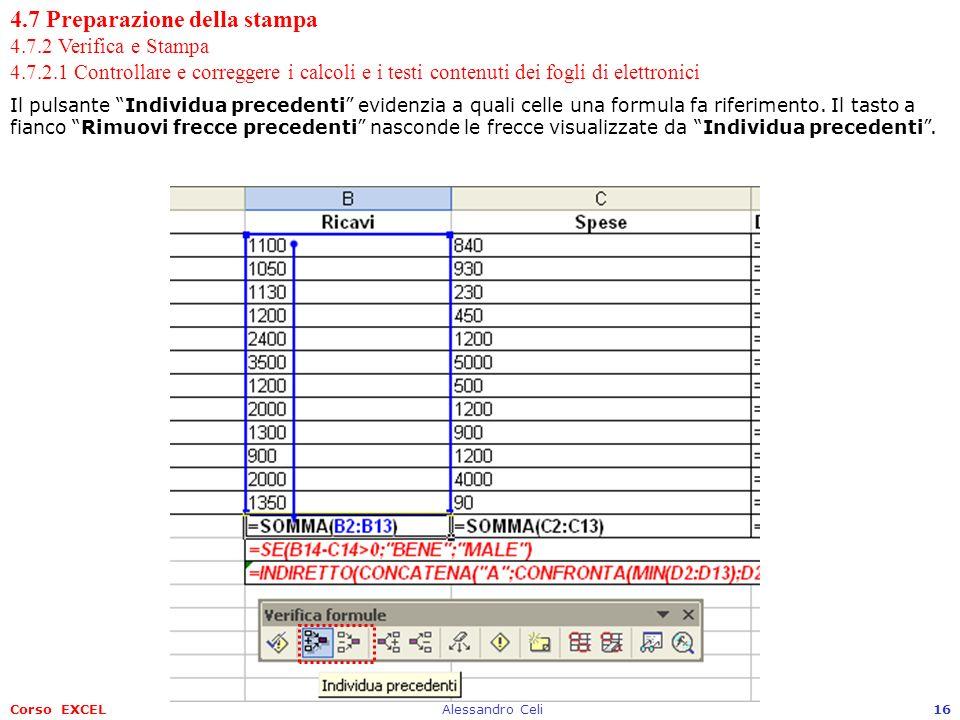 Corso EXCELAlessandro Celi16 4.7 Preparazione della stampa 4.7.2 Verifica e Stampa 4.7.2.1 Controllare e correggere i calcoli e i testi contenuti dei fogli di elettronici Il pulsante Individua precedenti evidenzia a quali celle una formula fa riferimento.