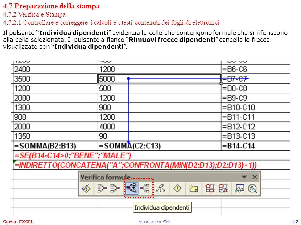 Corso EXCELAlessandro Celi17 4.7 Preparazione della stampa 4.7.2 Verifica e Stampa 4.7.2.1 Controllare e correggere i calcoli e i testi contenuti dei fogli di elettronici Il pulsante Individua dipendenti evidenzia le celle che contengono formule che si riferiscono alla cella selezionata.
