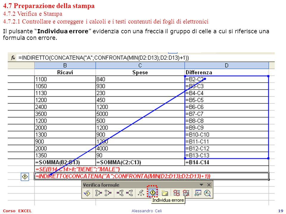 Corso EXCELAlessandro Celi19 4.7 Preparazione della stampa 4.7.2 Verifica e Stampa 4.7.2.1 Controllare e correggere i calcoli e i testi contenuti dei fogli di elettronici Il pulsante Individua errore evidenzia con una freccia il gruppo di celle a cui si riferisce una formula con errore.