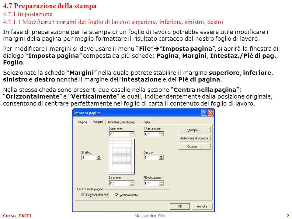 Corso EXCELAlessandro Celi33 4.7 Preparazione della stampa 4.7.2 Verifica e stampa 4.7.2.5 Stampare un insieme di celle selezionate su un foglio di lavoro, un intero foglio di lavoro, più copie di un foglio di lavoro, lintero foglio, un grafico selezionato Per stampare fisicamente un foglio di lavoro si deve usare il menu File Stampa.