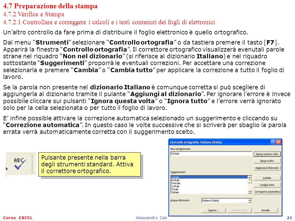 Corso EXCELAlessandro Celi21 4.7 Preparazione della stampa 4.7.2 Verifica e Stampa 4.7.2.1 Controllare e correggere i calcoli e i testi contenuti dei fogli di elettronici Unaltro controllo da fare prima di distribuire il foglio elettronico è quello ortografico.