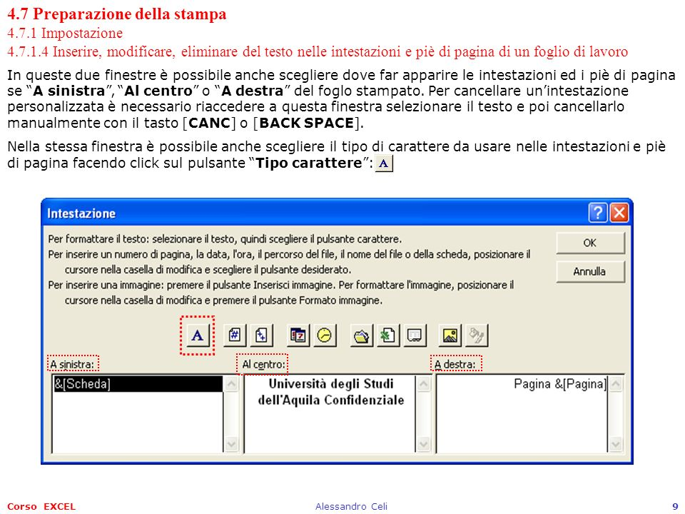 Corso EXCELAlessandro Celi10 4.7 Preparazione della stampa 4.7.1 Impostazione 4.7.1.5 Inserire campi nelle intestazioni e nei piè di pagina: numeri di pagina, data, ora, nome del file e del foglio di lavoro Nelle due finestre Intestazione e Piè di pagina sono presenti una serie di pulsanti: Consente di modificare il tipo di carattere, la sua dimensione e gli effetti da applicare; Consente di inserire il percorso completo del file.