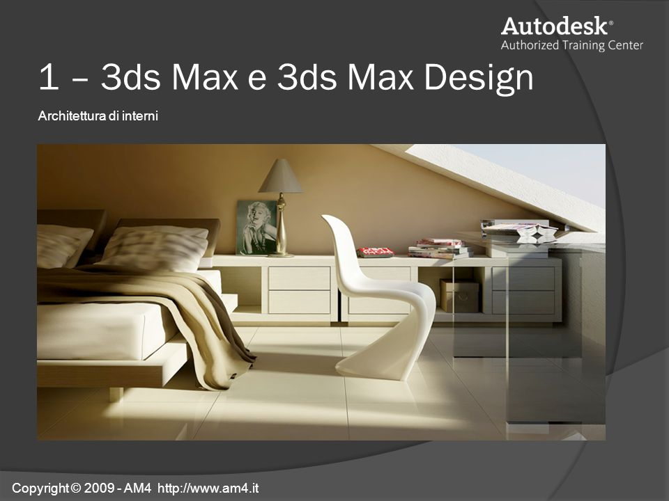 1 – 3ds Max e 3ds Max Design Architettura di interni Copyright © 2009 - AM4 http://www.am4.it