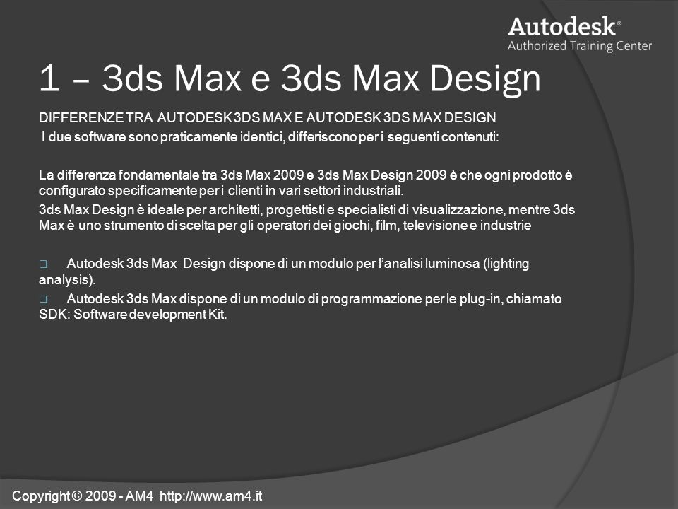 1 – 3ds Max e 3ds Max Design DIFFERENZE TRA AUTODESK 3DS MAX E AUTODESK 3DS MAX DESIGN I due software sono praticamente identici, differiscono per i s