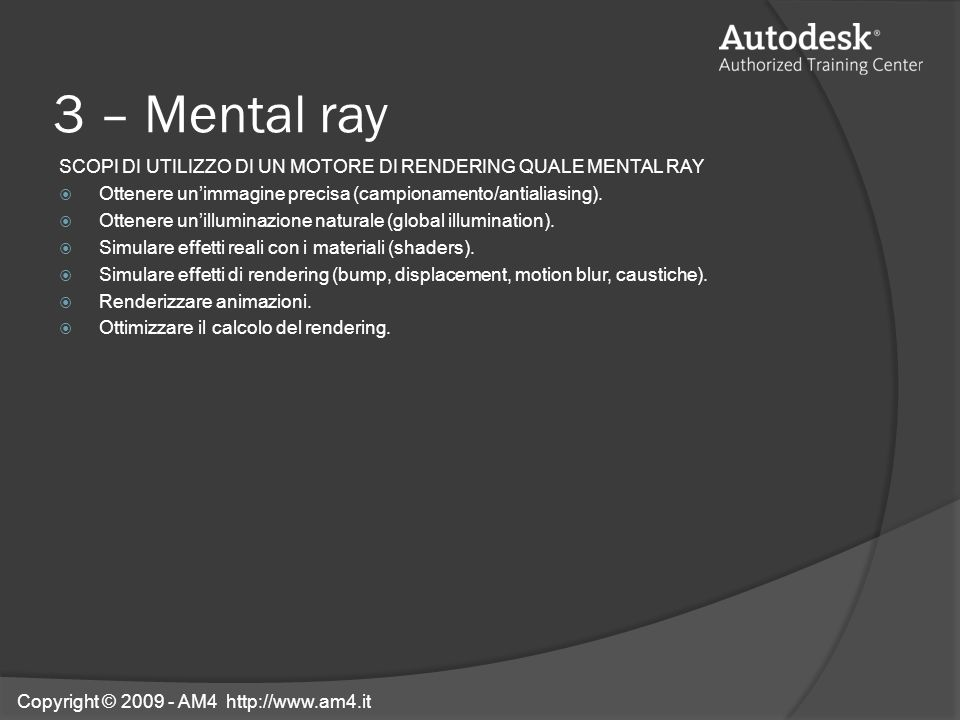 3 – Mental ray SCOPI DI UTILIZZO DI UN MOTORE DI RENDERING QUALE MENTAL RAY Ottenere unimmagine precisa (campionamento/antialiasing). Ottenere unillum