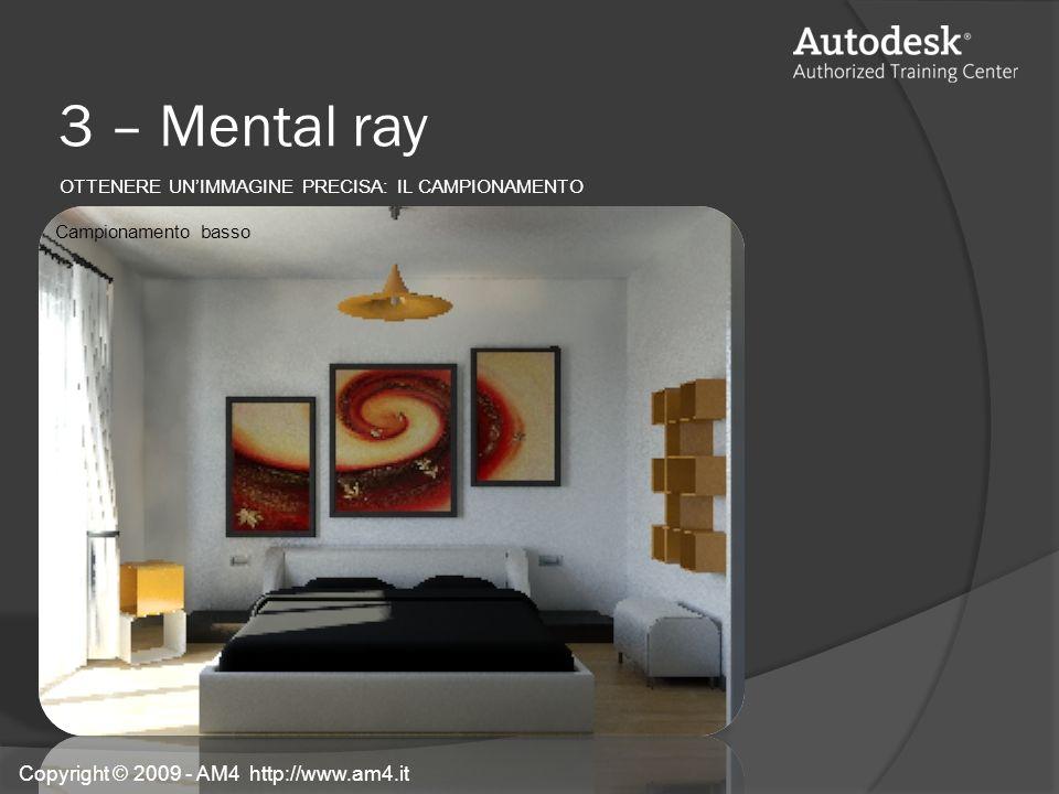 3 – Mental ray OTTENERE UNIMMAGINE PRECISA: IL CAMPIONAMENTO Campionamento basso Copyright © 2009 - AM4 http://www.am4.it