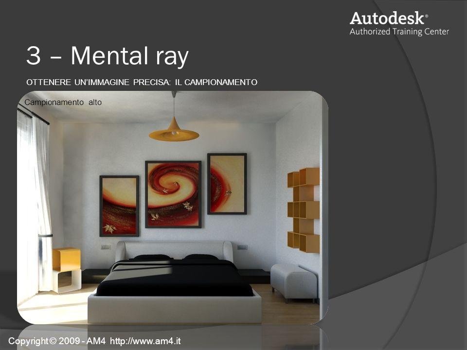 3 – Mental ray OTTENERE UNIMMAGINE PRECISA: IL CAMPIONAMENTO Campionamento alto Copyright © 2009 - AM4 http://www.am4.it