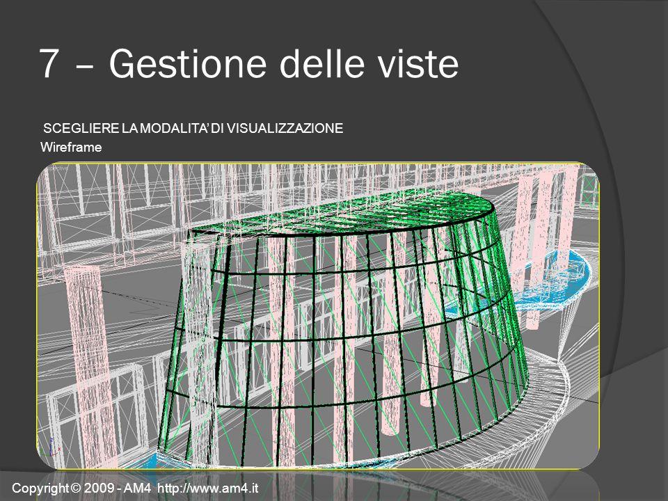 7 – Gestione delle viste SCEGLIERE LA MODALITA DI VISUALIZZAZIONE Wireframe Copyright © 2009 - AM4 http://www.am4.it