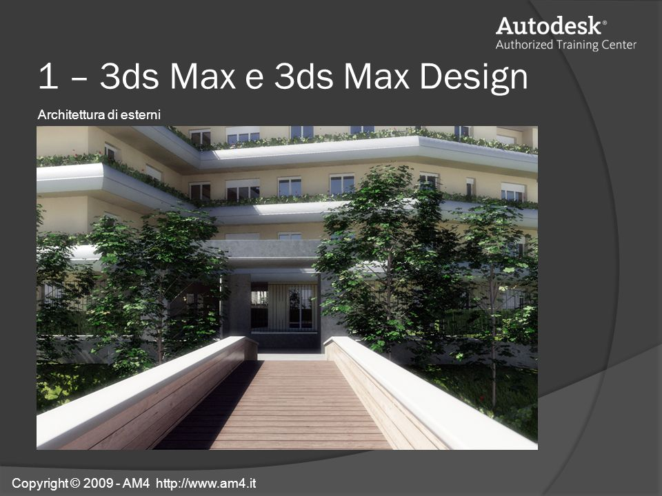 1 – 3ds Max e 3ds Max Design Architettura di esterni Copyright © 2009 - AM4 http://www.am4.it