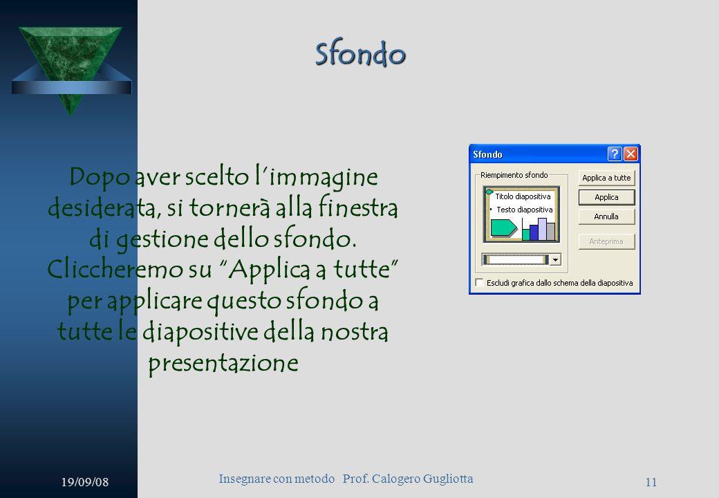 19/09/08 Insegnare con metodo Prof. Calogero Gugliotta 10 Sfondo A questo punto si aprirà una finestra dalla quale poter selezionare limmagine desider