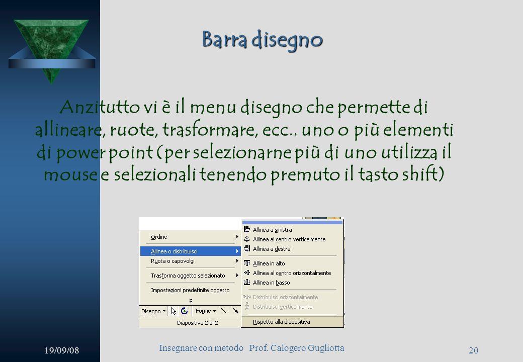 19/09/08 Insegnare con metodo Prof. Calogero Gugliotta 19 Barra disegno Molto importante per lavorare su power point è lutilizzo della barra disegno p