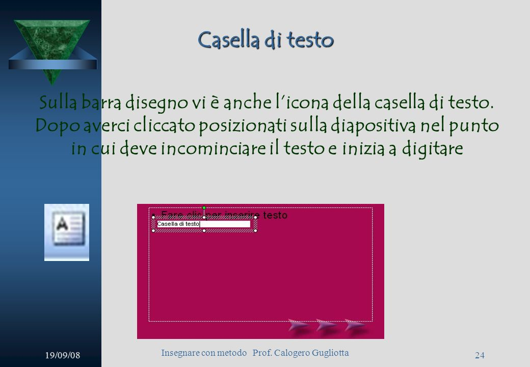 19/09/08 Insegnare con metodo Prof. Calogero Gugliotta 23 Barra disegno È possibile inserire semplici linee, frecce, rettangoli ed ellissi cliccando s