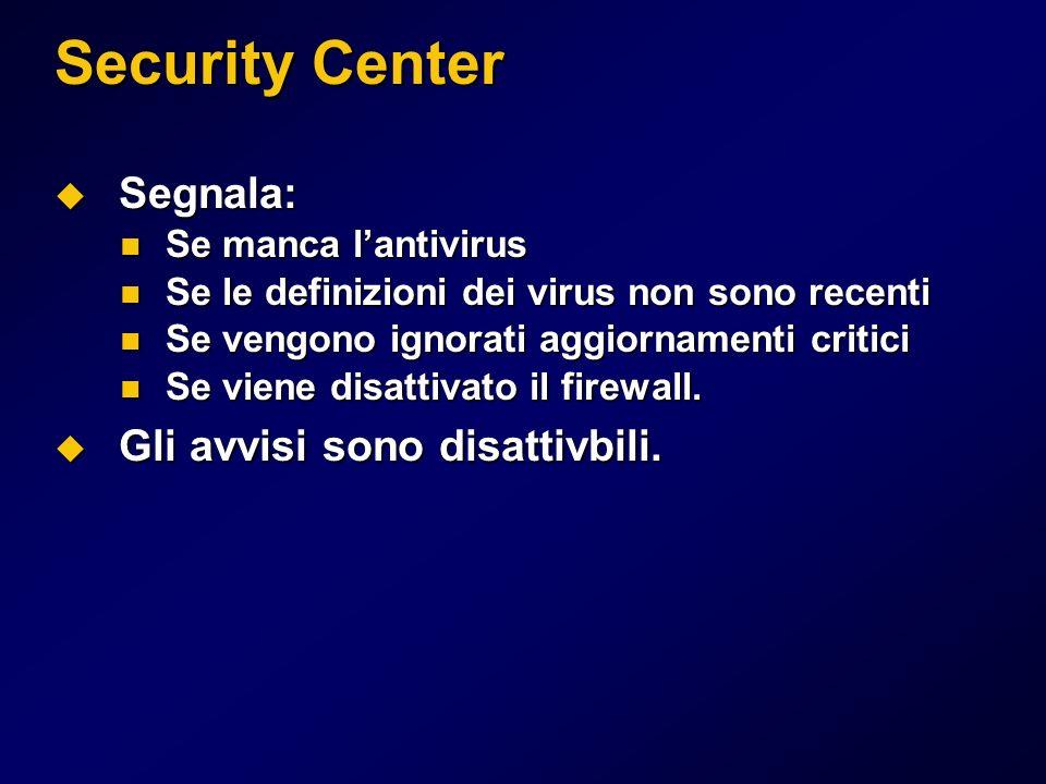 Security Center Segnala: Segnala: Se manca lantivirus Se manca lantivirus Se le definizioni dei virus non sono recenti Se le definizioni dei virus non sono recenti Se vengono ignorati aggiornamenti critici Se vengono ignorati aggiornamenti critici Se viene disattivato il firewall.