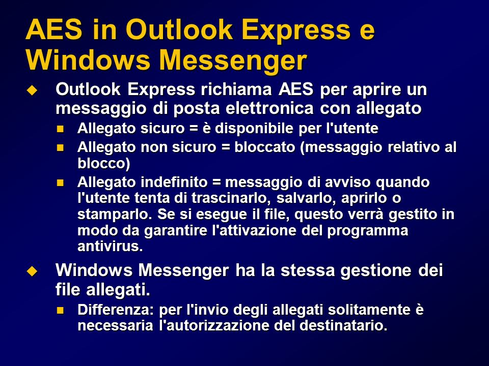 AES in Outlook Express e Windows Messenger Outlook Express richiama AES per aprire un messaggio di posta elettronica con allegato Outlook Express richiama AES per aprire un messaggio di posta elettronica con allegato Allegato sicuro = è disponibile per l utente Allegato sicuro = è disponibile per l utente Allegato non sicuro = bloccato (messaggio relativo al blocco) Allegato non sicuro = bloccato (messaggio relativo al blocco) Allegato indefinito = messaggio di avviso quando l utente tenta di trascinarlo, salvarlo, aprirlo o stamparlo.