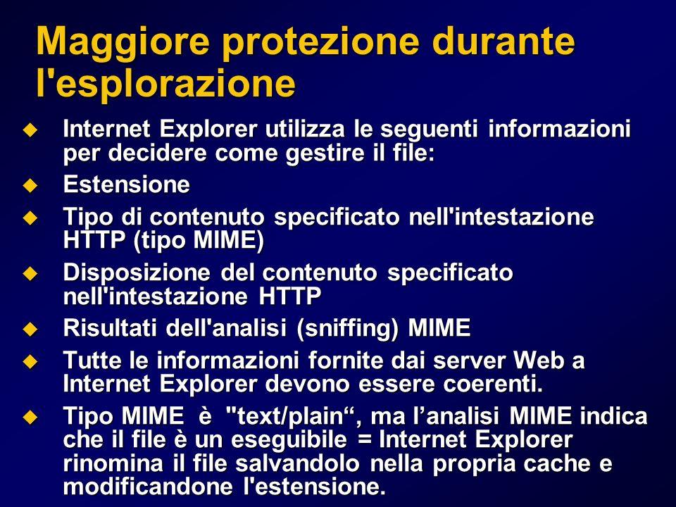 Maggiore protezione durante l esplorazione Internet Explorer utilizza le seguenti informazioni per decidere come gestire il file: Internet Explorer utilizza le seguenti informazioni per decidere come gestire il file: Estensione Estensione Tipo di contenuto specificato nell intestazione HTTP (tipo MIME) Tipo di contenuto specificato nell intestazione HTTP (tipo MIME) Disposizione del contenuto specificato nell intestazione HTTP Disposizione del contenuto specificato nell intestazione HTTP Risultati dell analisi (sniffing) MIME Risultati dell analisi (sniffing) MIME Tutte le informazioni fornite dai server Web a Internet Explorer devono essere coerenti.