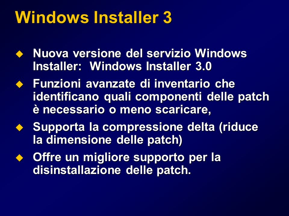 Windows Installer 3 Nuova versione del servizio Windows Installer: Windows Installer 3.0 Nuova versione del servizio Windows Installer: Windows Installer 3.0 Funzioni avanzate di inventario che identificano quali componenti delle patch è necessario o meno scaricare, Funzioni avanzate di inventario che identificano quali componenti delle patch è necessario o meno scaricare, Supporta la compressione delta (riduce la dimensione delle patch) Supporta la compressione delta (riduce la dimensione delle patch) Offre un migliore supporto per la disinstallazione delle patch.