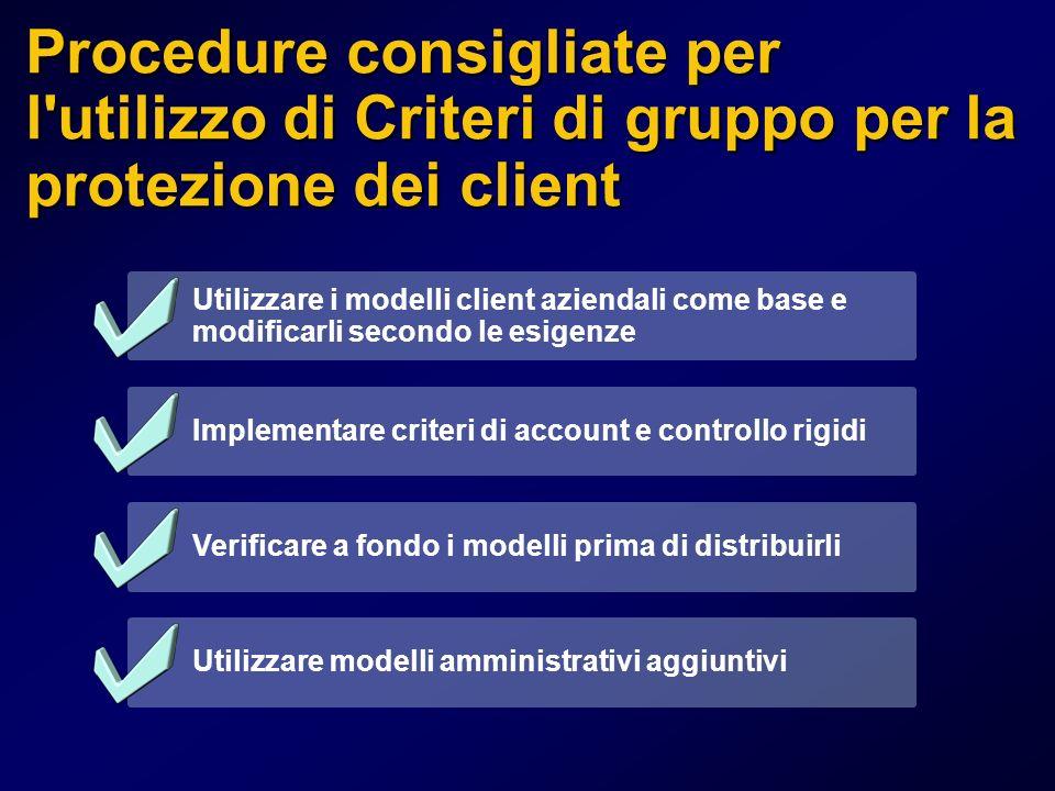 Procedure consigliate per l utilizzo di Criteri di gruppo per la protezione dei client Utilizzare i modelli client aziendali come base e modificarli secondo le esigenze Implementare criteri di account e controllo rigidi Verificare a fondo i modelli prima di distribuirli Utilizzare modelli amministrativi aggiuntivi