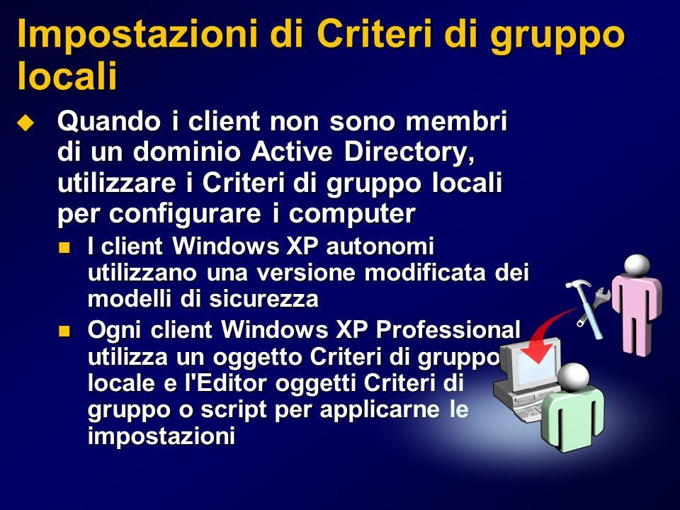 Impostazioni di Criteri di gruppo locali Quando i client non sono membri di un dominio Active Directory, utilizzare i Criteri di gruppo locali per configurare i computer Quando i client non sono membri di un dominio Active Directory, utilizzare i Criteri di gruppo locali per configurare i computer I client Windows XP autonomi utilizzano una versione modificata dei modelli di sicurezza I client Windows XP autonomi utilizzano una versione modificata dei modelli di sicurezza Ogni client Windows XP Professional utilizza un oggetto Criteri di gruppo locale e l Editor oggetti Criteri di gruppo o script per applicarne le impostazioni Ogni client Windows XP Professional utilizza un oggetto Criteri di gruppo locale e l Editor oggetti Criteri di gruppo o script per applicarne le impostazioni