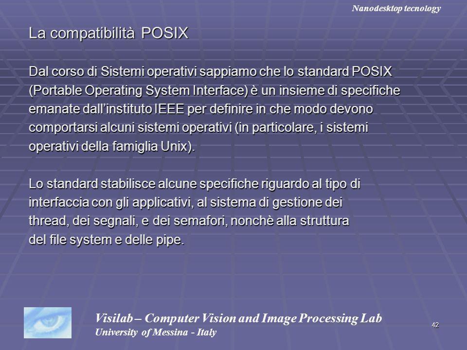42 La compatibilità POSIX Dal corso di Sistemi operativi sappiamo che lo standard POSIX (Portable Operating System Interface) è un insieme di specifiche emanate dallinstituto IEEE per definire in che modo devono comportarsi alcuni sistemi operativi (in particolare, i sistemi operativi della famiglia Unix).