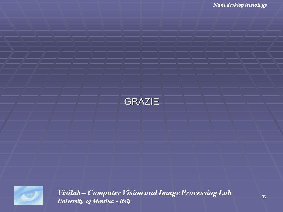 53 GRAZIE Visilab – Computer Vision and Image Processing Lab University of Messina - Italy Nanodesktop tecnology