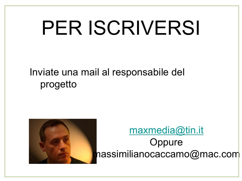PER ISCRIVERSI Inviate una mail al responsabile del progetto maxmedia@tin.it Oppure massimilianocaccamo@mac.com