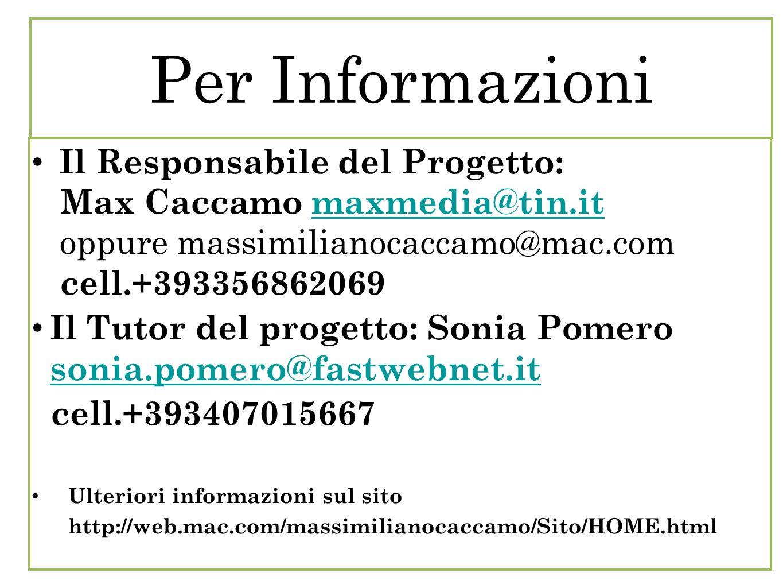 Per Informazioni Il Responsabile del Progetto: Max Caccamo maxmedia@tin.it maxmedia@tin.it oppure massimilianocaccamo@mac.com cell.+393356862069 Il Tutor del progetto: Sonia Pomero sonia.pomero@fastwebnet.it sonia.pomero@fastwebnet.it cell.+393407015667 Ulteriori informazioni sul sito http://web.mac.com/massimilianocaccamo/Sito/HOME.html